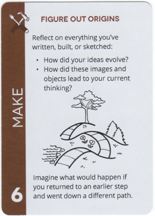 Figure Out Origins. Reflect on everything you've written, built, or sketched: How did your ideas evolve? How did these images and objects lead to your current thinking? Imagine what would happen if you returned to an earlier step and went down a different path.