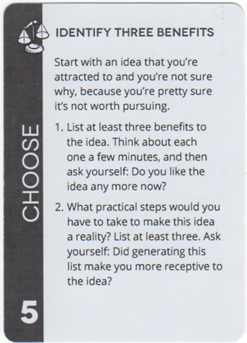 Identify Three Benefits. Start with an idea that you're attracted to and you're not sure why, because you're pretty sure it's not worth pursuing. List at least three benefits to the idea. Think about each one a few minutes, and then ask yourself: Do you like the idea any more now? What practical steps would you have to take to make this idea a reality? List at least three. Ask yourself: Did generating this list make you more receptive to the idea?