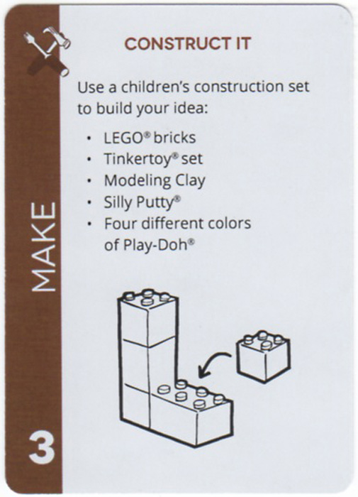 Construct It. Use a children's construction set to build your idea: LEGO® bricks, Tinkertoy® set, Modeling Clay, Silly Putty®, Four different colors of Play-Doh®