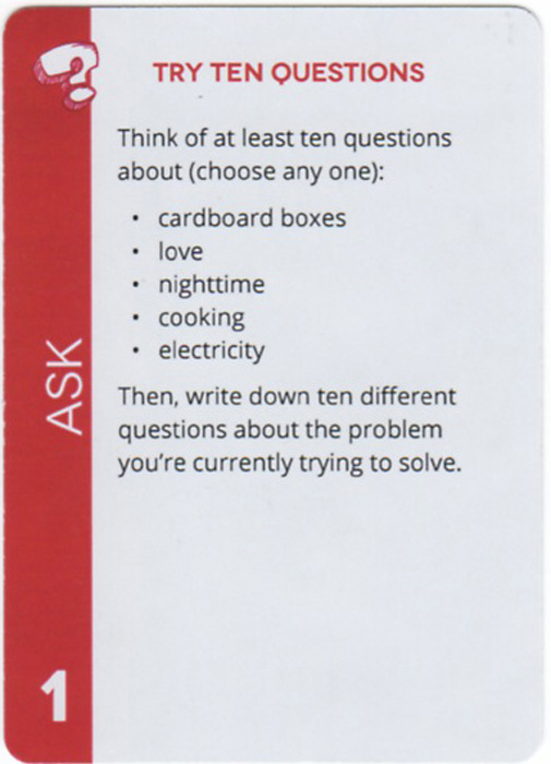Try Ten Questions. Think of at least ten questions about (choose any one): cardboard boxes, love, nighttime, cooking, electricity. Then, write down ten different questions about the problem you're currently trying to solve.